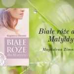 białe róże dla Matyldy Magdalena Zimniak